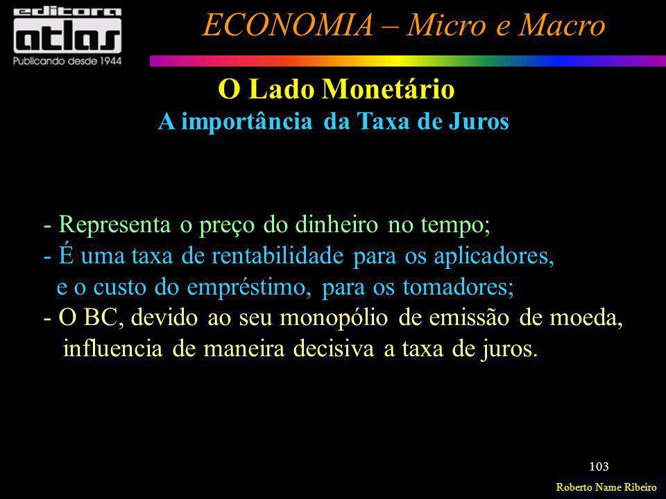 Roberto Name Ribeiro ECONOMIA – Micro e Macro 103 O Lado Monetário A importância da Taxa de Juros - Representa o preço do dinheiro no tempo; - É uma t
