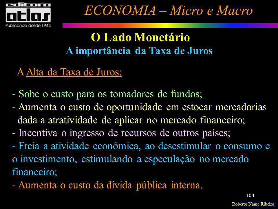 Roberto Name Ribeiro ECONOMIA – Micro e Macro 104 O Lado Monetário A importância da Taxa de Juros A Alta da Taxa de Juros: - Sobe o custo para os toma