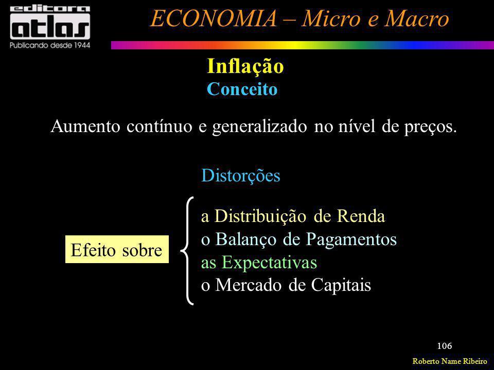 Roberto Name Ribeiro ECONOMIA – Micro e Macro 106 Inflação Conceito Aumento contínuo e generalizado no nível de preços. Distorções a Distribuição de R