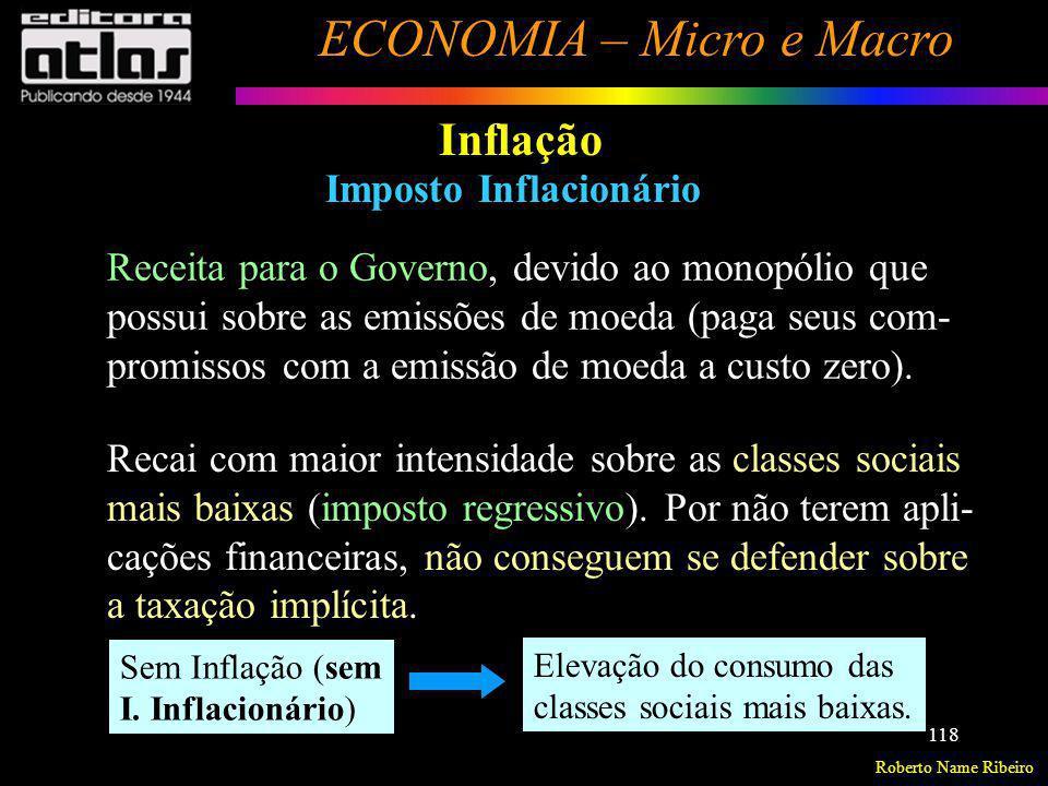Roberto Name Ribeiro ECONOMIA – Micro e Macro 118 Inflação Imposto Inflacionário Receita para o Governo, devido ao monopólio que possui sobre as emiss