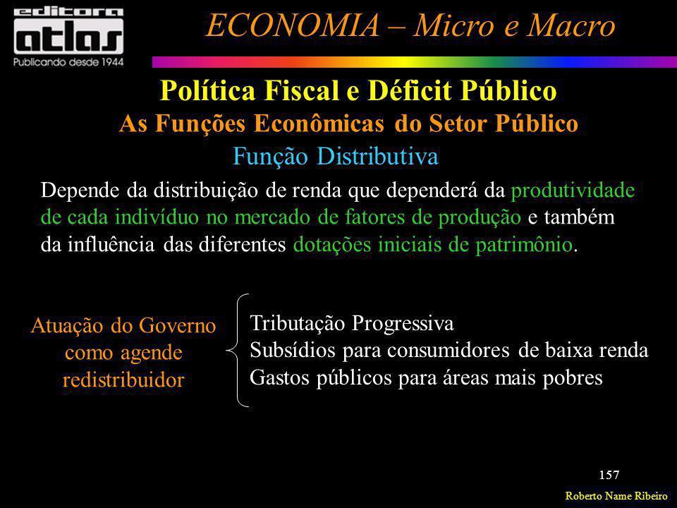 Roberto Name Ribeiro ECONOMIA – Micro e Macro 157 Política Fiscal e Déficit Público As Funções Econômicas do Setor Público Função Distributiva Depende