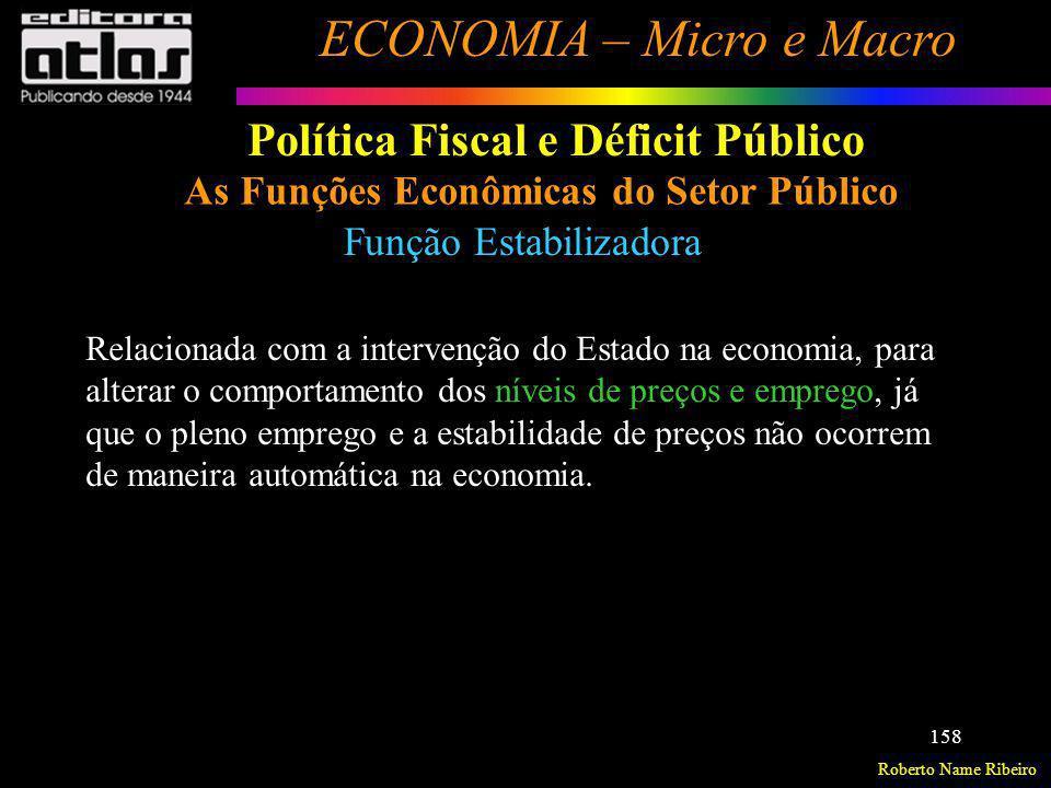 Roberto Name Ribeiro ECONOMIA – Micro e Macro 158 Política Fiscal e Déficit Público As Funções Econômicas do Setor Público Função Estabilizadora Relac