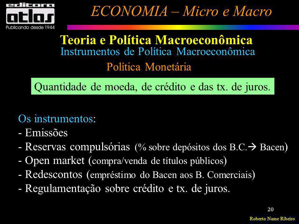 Roberto Name Ribeiro ECONOMIA – Micro e Macro 20 Política Monetária Quantidade de moeda, de crédito e das tx. de juros. Os instrumentos: - Emissões -