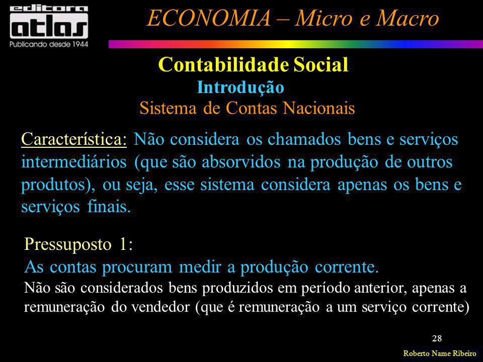 Roberto Name Ribeiro ECONOMIA – Micro e Macro 28 Contabilidade Social Introdução Sistema de Contas Nacionais Característica: Não considera os chamados