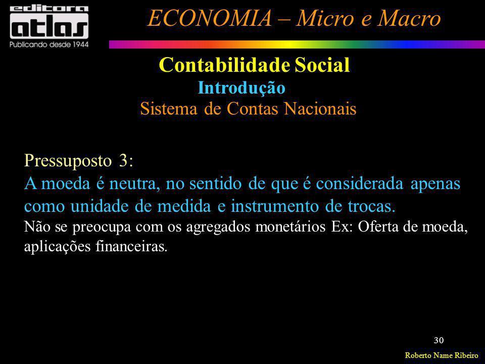 Roberto Name Ribeiro ECONOMIA – Micro e Macro 30 Contabilidade Social Introdução Sistema de Contas Nacionais Pressuposto 3: A moeda é neutra, no senti