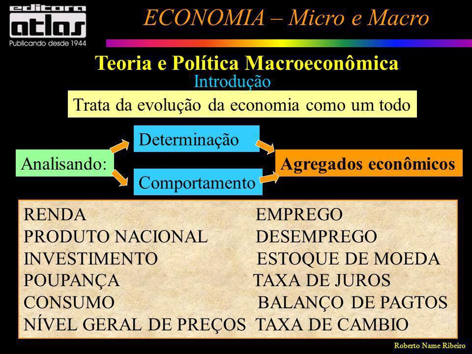 Roberto Name Ribeiro ECONOMIA – Micro e Macro 4 Teoria e Política Macroeconômica Introdução Trata da evolução da economia como um todo Analisando: Det