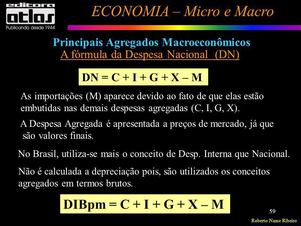 Roberto Name Ribeiro ECONOMIA – Micro e Macro 59 Principais Agregados Macroeconômicos A fórmula da Despesa Nacional (DN) DN = C + I + G + X – M As imp