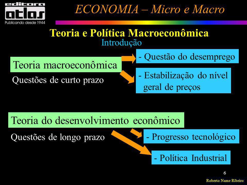 Roberto Name Ribeiro ECONOMIA – Micro e Macro 6 Introdução Teoria macroeconômica Teoria do desenvolvimento econômico - Questão do desemprego - Estabil
