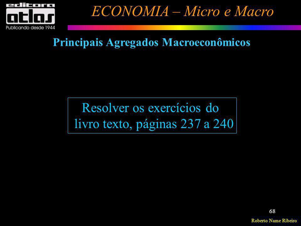 Roberto Name Ribeiro ECONOMIA – Micro e Macro 68 Resolver os exercícios do livro texto, páginas 237 a 240 Principais Agregados Macroeconômicos