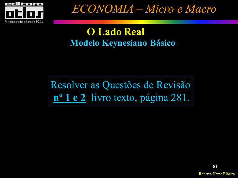 Roberto Name Ribeiro ECONOMIA – Micro e Macro 81 O Lado Real Modelo Keynesiano Básico Resolver as Questões de Revisão nº 1 e 2 livro texto, página 281
