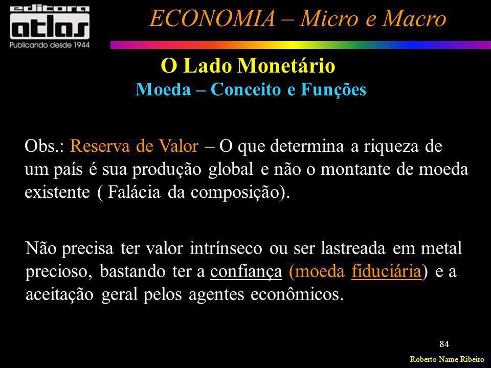 Roberto Name Ribeiro ECONOMIA – Micro e Macro 84 O Lado Monetário Moeda – Conceito e Funções Não precisa ter valor intrínseco ou ser lastreada em meta