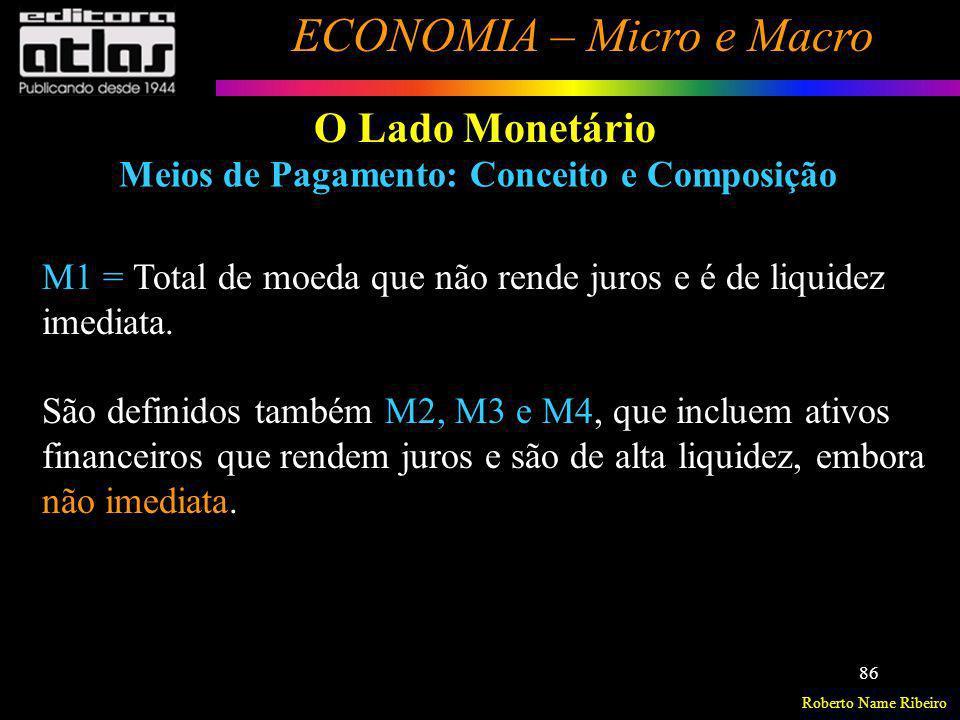Roberto Name Ribeiro ECONOMIA – Micro e Macro 86 O Lado Monetário Meios de Pagamento: Conceito e Composição M1 = Total de moeda que não rende juros e