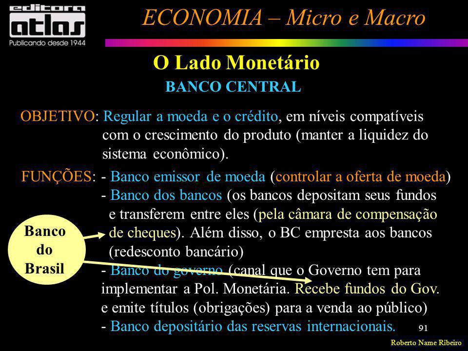 Roberto Name Ribeiro ECONOMIA – Micro e Macro 91 O Lado Monetário OBJETIVO: Regular a moeda e o crédito, em níveis compatíveis com o crescimento do pr