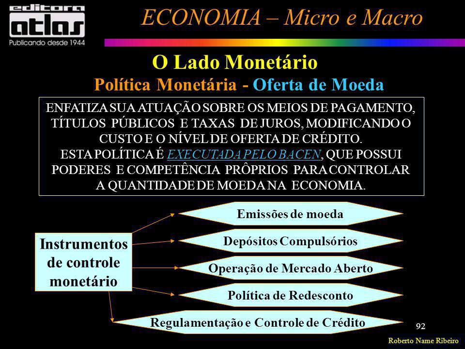Roberto Name Ribeiro ECONOMIA – Micro e Macro 92 O Lado Monetário Política Monetária - Oferta de Moeda ENFATIZA SUA ATUAÇÃO SOBRE OS MEIOS DE PAGAMENT