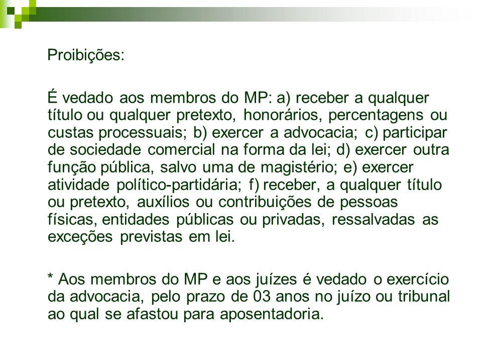 Proibições: É vedado aos membros do MP: a) receber a qualquer título ou qualquer pretexto, honorários, percentagens ou custas processuais; b) exercer