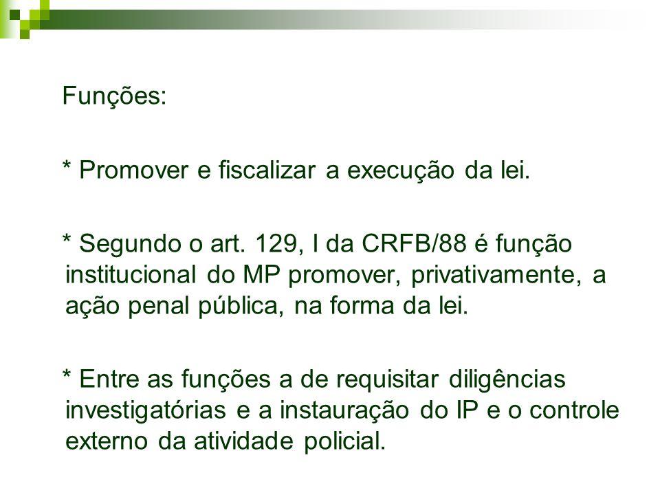 Funções: * Promover e fiscalizar a execução da lei. * Segundo o art. 129, I da CRFB/88 é função institucional do MP promover, privativamente, a ação p