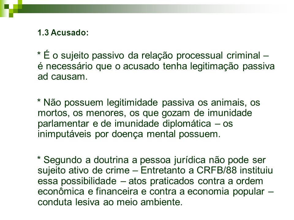1.3 Acusado: * É o sujeito passivo da relação processual criminal – é necessário que o acusado tenha legitimação passiva ad causam. * Não possuem legi