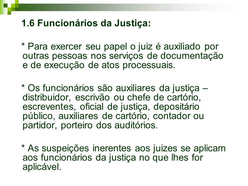 1.6 Funcionários da Justiça: * Para exercer seu papel o juiz é auxiliado por outras pessoas nos serviços de documentação e de execução de atos process