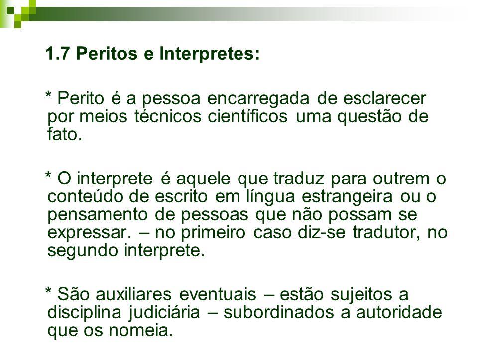 1.7 Peritos e Interpretes: * Perito é a pessoa encarregada de esclarecer por meios técnicos científicos uma questão de fato. * O interprete é aquele q