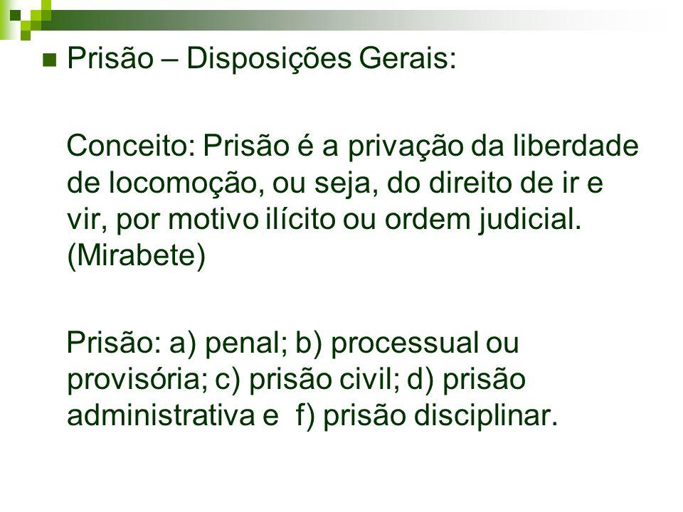 Prisão – Disposições Gerais: Conceito: Prisão é a privação da liberdade de locomoção, ou seja, do direito de ir e vir, por motivo ilícito ou ordem jud