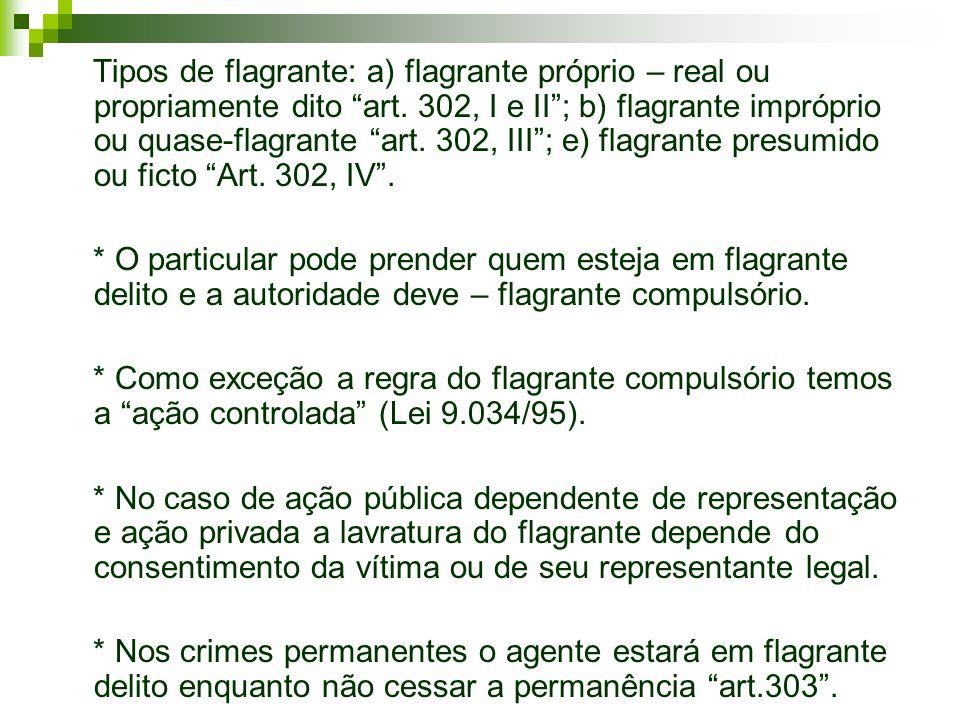 Tipos de flagrante: a) flagrante próprio – real ou propriamente dito art. 302, I e II; b) flagrante impróprio ou quase-flagrante art. 302, III; e) fla