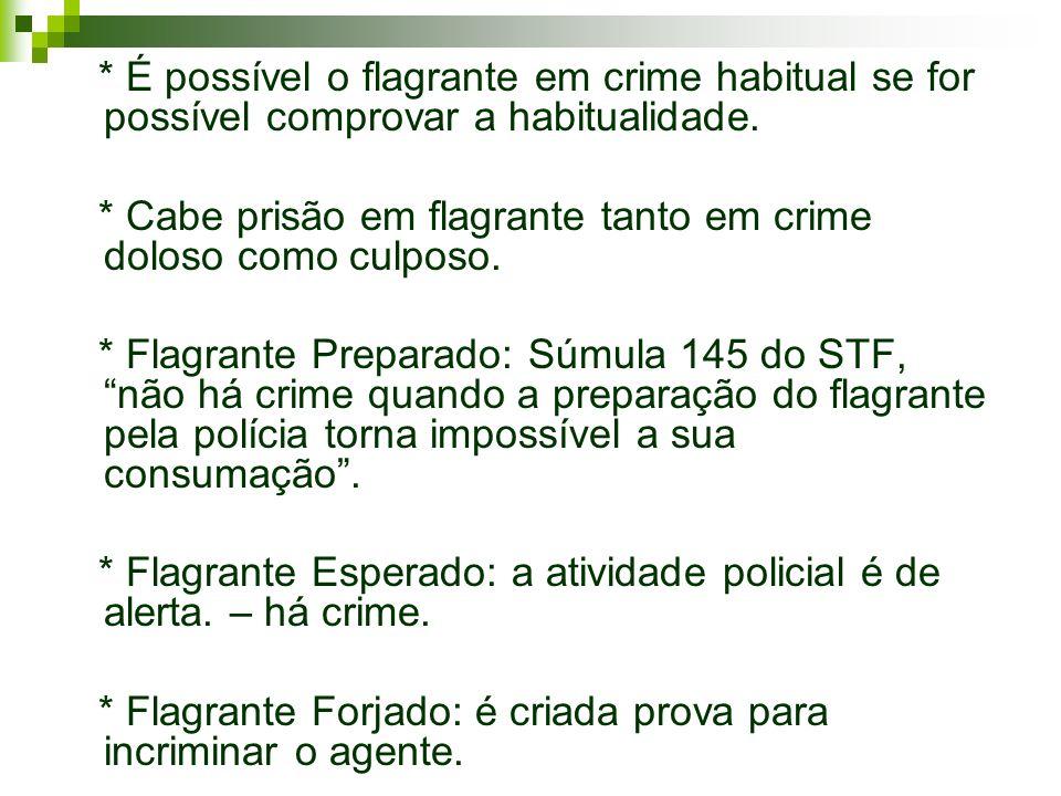 * É possível o flagrante em crime habitual se for possível comprovar a habitualidade. * Cabe prisão em flagrante tanto em crime doloso como culposo. *