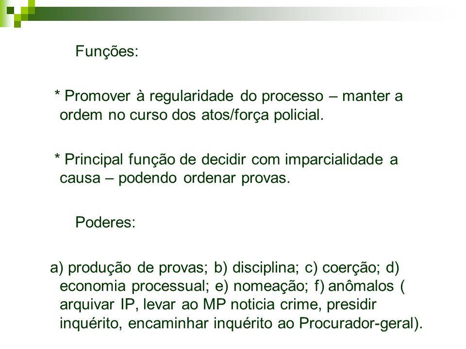 Funções: * Promover à regularidade do processo – manter a ordem no curso dos atos/força policial. * Principal função de decidir com imparcialidade a c