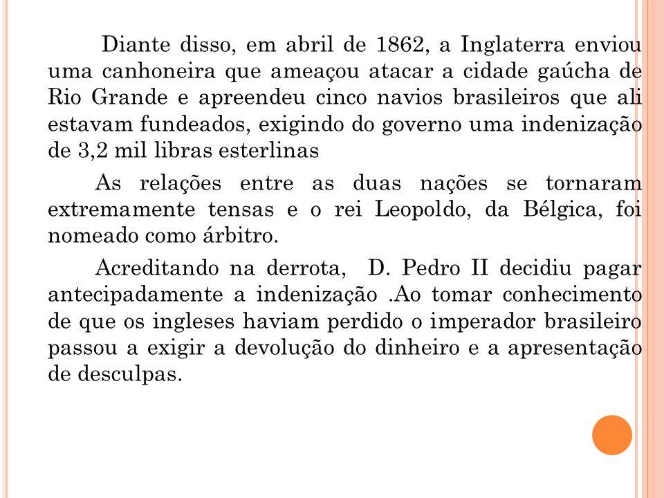 Diante disso, em abril de 1862, a Inglaterra enviou uma canhoneira que ameaçou atacar a cidade gaúcha de Rio Grande e apreendeu cinco navios brasileir