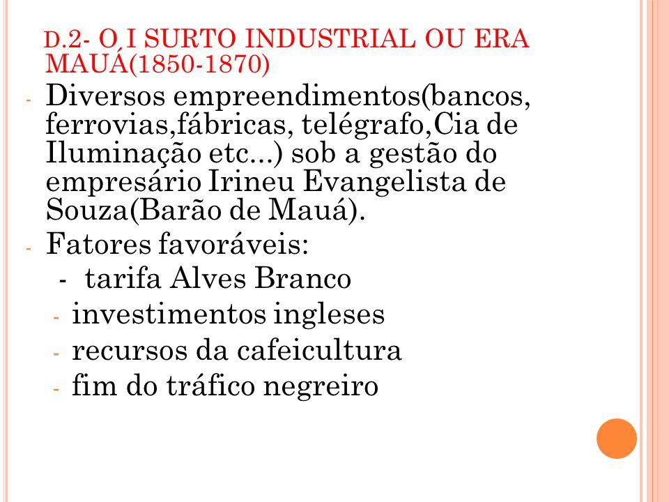 D.2- O I SURTO INDUSTRIAL OU ERA MAUÁ(1850-1870) - Diversos empreendimentos(bancos, ferrovias,fábricas, telégrafo,Cia de Iluminação etc...) sob a gest