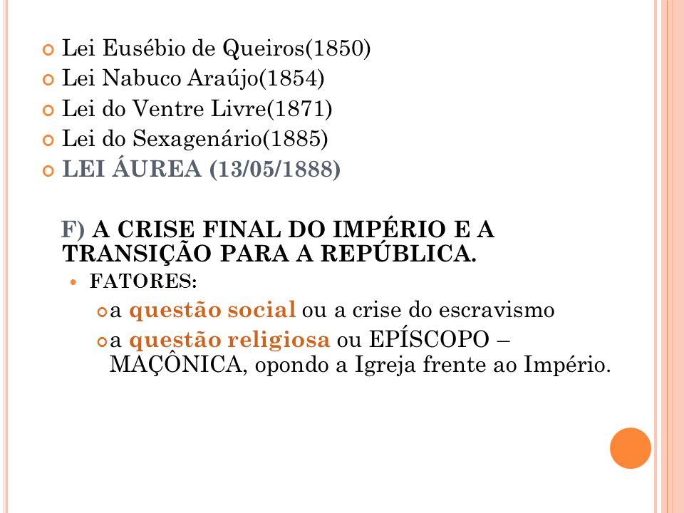 Lei Eusébio de Queiros(1850) Lei Nabuco Araújo(1854) Lei do Ventre Livre(1871) Lei do Sexagenário(1885) LEI ÁUREA (13/05/1888) F) A CRISE FINAL DO IMP