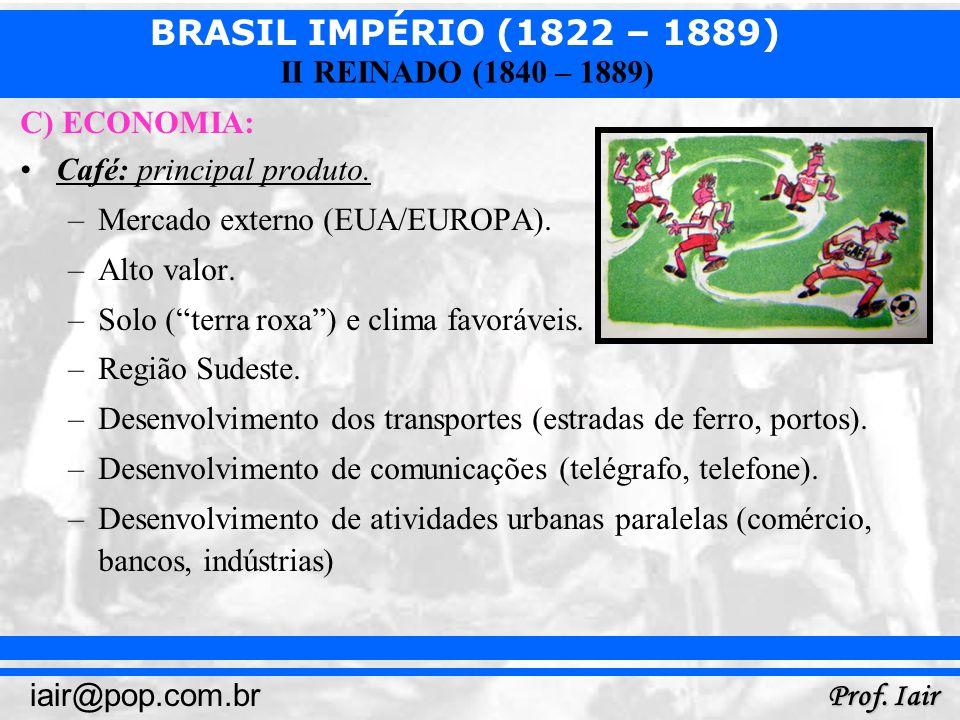 BRASIL IMPÉRIO (1822 – 1889) Prof. Iair iair@pop.com.br II REINADO (1840 – 1889) C) ECONOMIA: Café: principal produto. –Mercado externo (EUA/EUROPA).