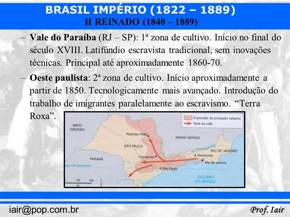 BRASIL IMPÉRIO (1822 – 1889) Prof. Iair iair@pop.com.br II REINADO (1840 – 1889) –Vale do Paraíba (RJ – SP): 1ª zona de cultivo. Início no final do sé