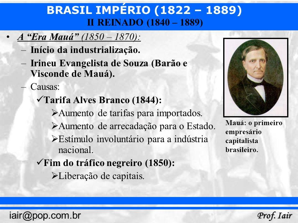 BRASIL IMPÉRIO (1822 – 1889) Prof. Iair iair@pop.com.br II REINADO (1840 – 1889) A Era Mauá (1850 – 1870): –Início da industrialização. –Irineu Evange