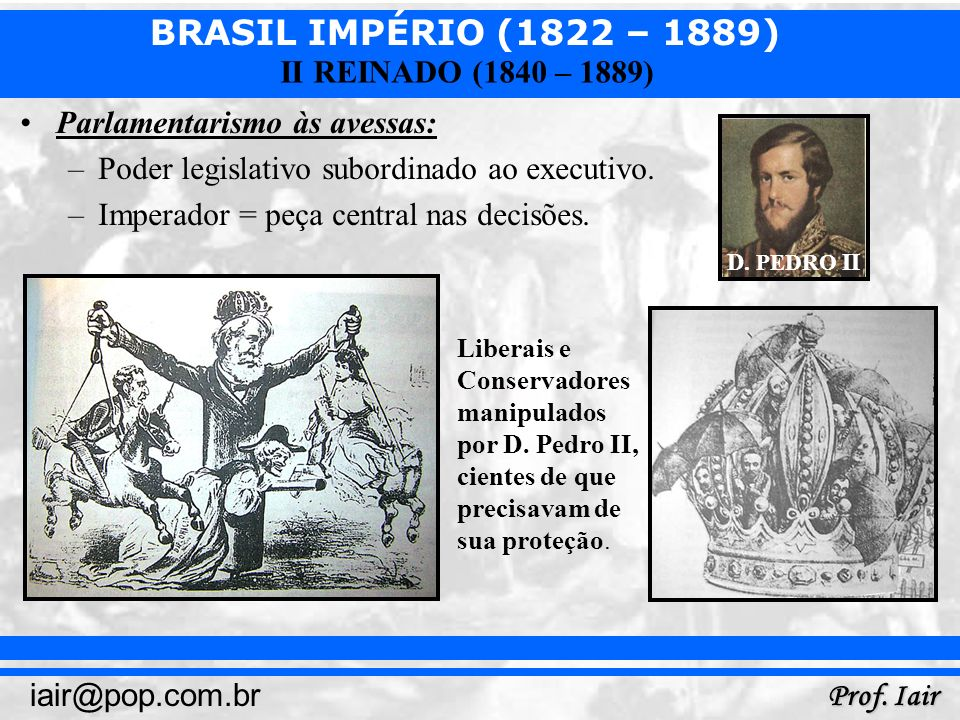 BRASIL IMPÉRIO (1822 – 1889) Prof. Iair iair@pop.com.br II REINADO (1840 – 1889) Parlamentarismo às avessas: –Poder legislativo subordinado ao executi