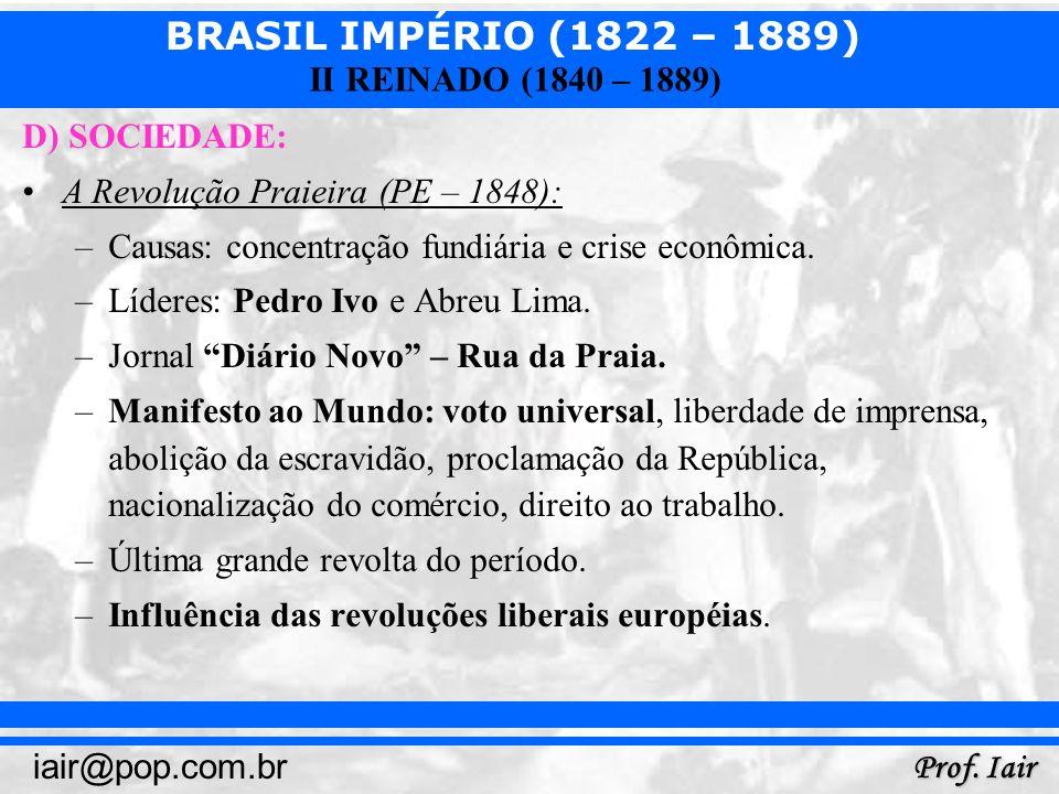 BRASIL IMPÉRIO (1822 – 1889) Prof. Iair iair@pop.com.br II REINADO (1840 – 1889) D) SOCIEDADE: A Revolução Praieira (PE – 1848): –Causas: concentração
