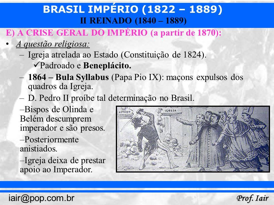 BRASIL IMPÉRIO (1822 – 1889) Prof. Iair iair@pop.com.br II REINADO (1840 – 1889) E) A CRISE GERAL DO IMPÉRIO (a partir de 1870): A questão religiosa: