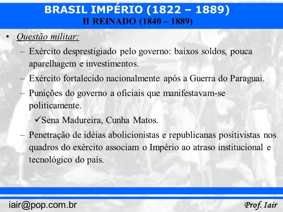 BRASIL IMPÉRIO (1822 – 1889) Prof. Iair iair@pop.com.br II REINADO (1840 – 1889) Questão militar: –Exército desprestigiado pelo governo: baixos soldos