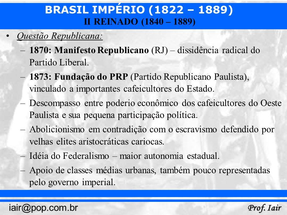 BRASIL IMPÉRIO (1822 – 1889) Prof. Iair iair@pop.com.br II REINADO (1840 – 1889) Questão Republicana: –1870: Manifesto Republicano (RJ) – dissidência