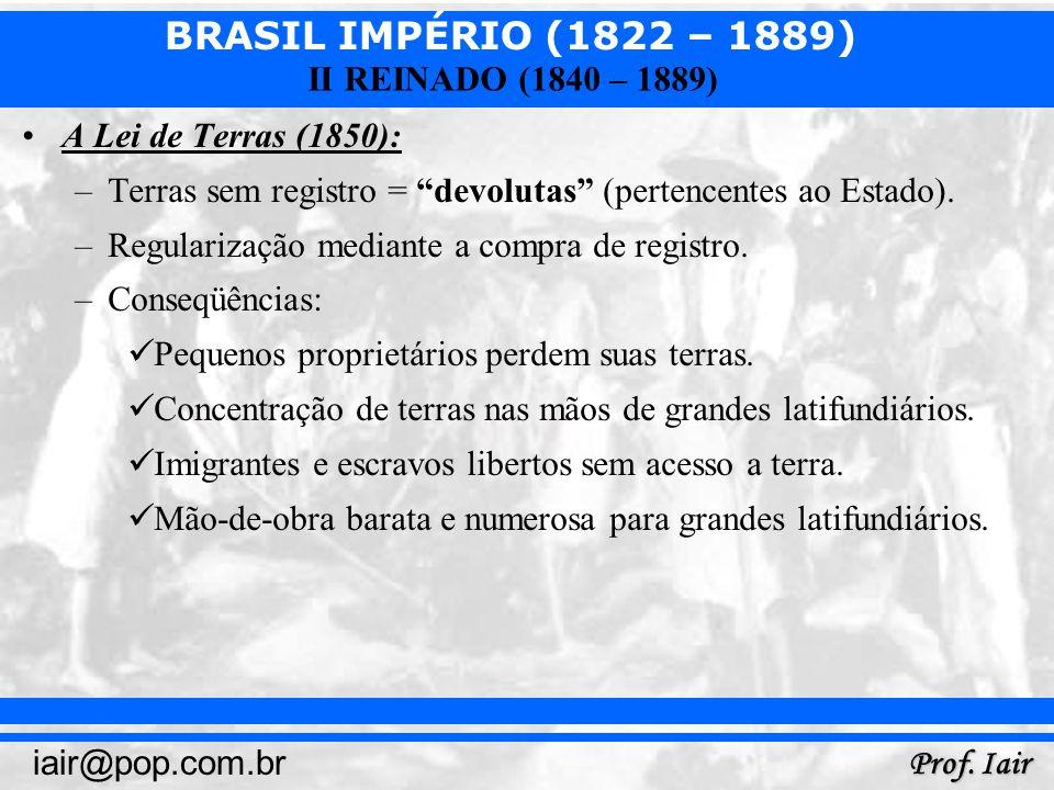 BRASIL IMPÉRIO (1822 – 1889) Prof. Iair iair@pop.com.br II REINADO (1840 – 1889) A Lei de Terras (1850): –Terras sem registro = devolutas (pertencente