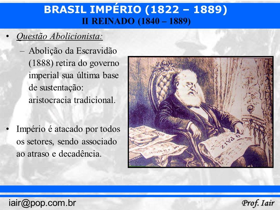 BRASIL IMPÉRIO (1822 – 1889) Prof. Iair iair@pop.com.br II REINADO (1840 – 1889) Questão Abolicionista: –Abolição da Escravidão (1888) retira do gover