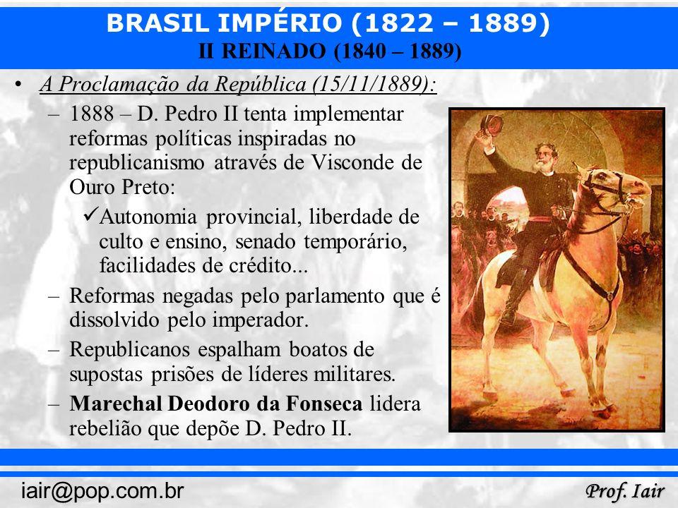 BRASIL IMPÉRIO (1822 – 1889) Prof. Iair iair@pop.com.br II REINADO (1840 – 1889) A Proclamação da República (15/11/1889): –1888 – D. Pedro II tenta im