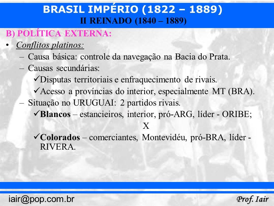 BRASIL IMPÉRIO (1822 – 1889) Prof. Iair iair@pop.com.br II REINADO (1840 – 1889) B) POLÍTICA EXTERNA: Conflitos platinos: –Causa básica: controle da n