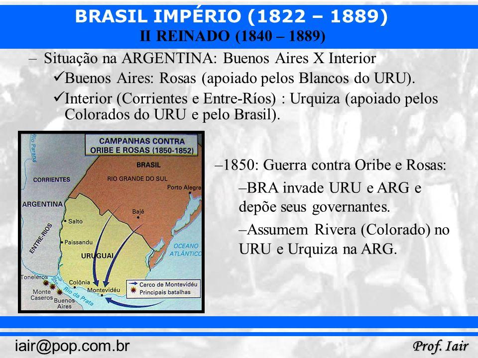 BRASIL IMPÉRIO (1822 – 1889) Prof. Iair iair@pop.com.br II REINADO (1840 – 1889) –Situação na ARGENTINA: Buenos Aires X Interior Buenos Aires: Rosas (
