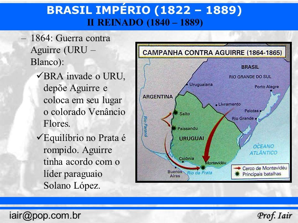 BRASIL IMPÉRIO (1822 – 1889) Prof. Iair iair@pop.com.br II REINADO (1840 – 1889) –1864: Guerra contra Aguirre (URU – Blanco): BRA invade o URU, depõe