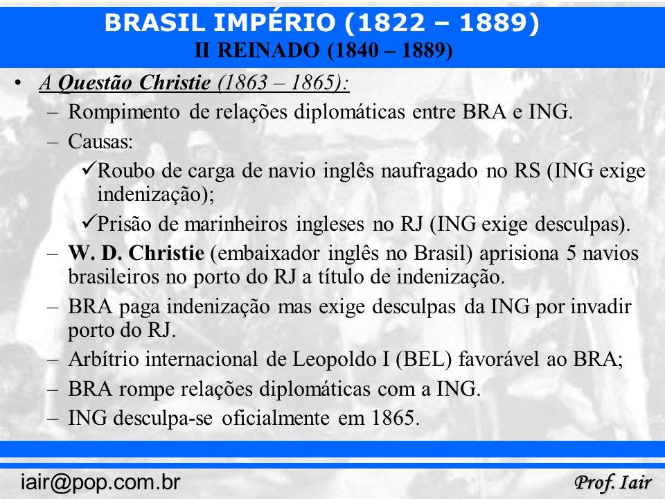 BRASIL IMPÉRIO (1822 – 1889) Prof. Iair iair@pop.com.br II REINADO (1840 – 1889) A Questão Christie (1863 – 1865): –Rompimento de relações diplomática