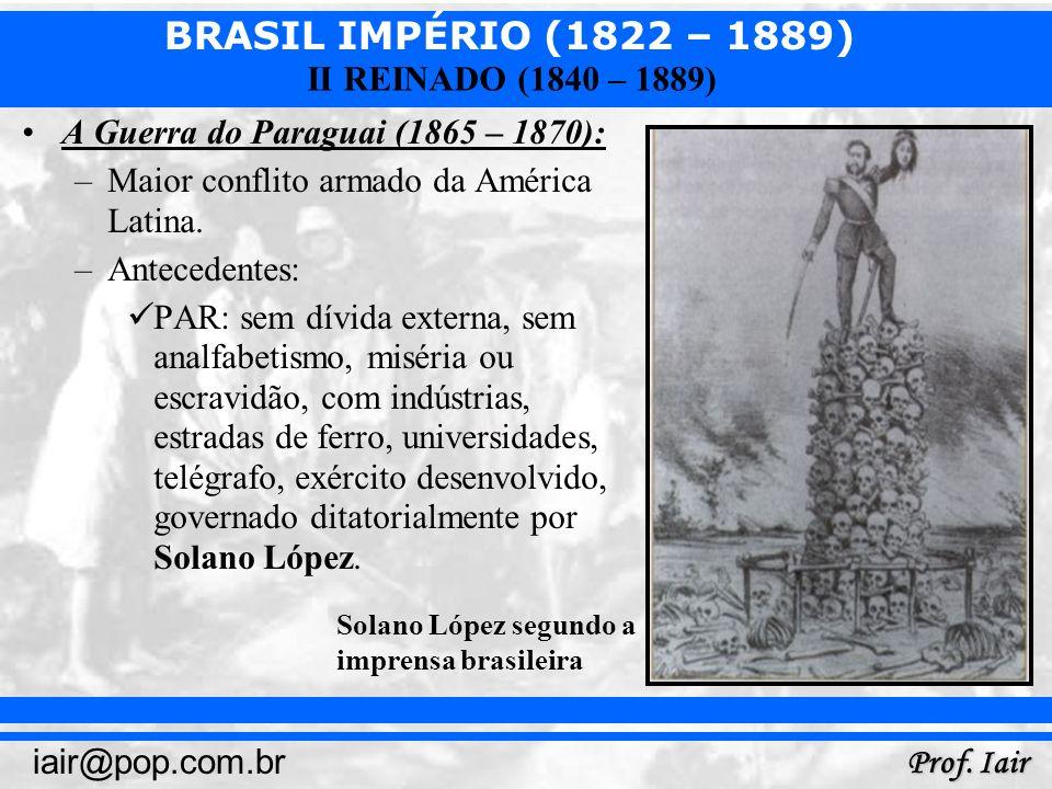 BRASIL IMPÉRIO (1822 – 1889) Prof. Iair iair@pop.com.br II REINADO (1840 – 1889) A Guerra do Paraguai (1865 – 1870): –Maior conflito armado da América