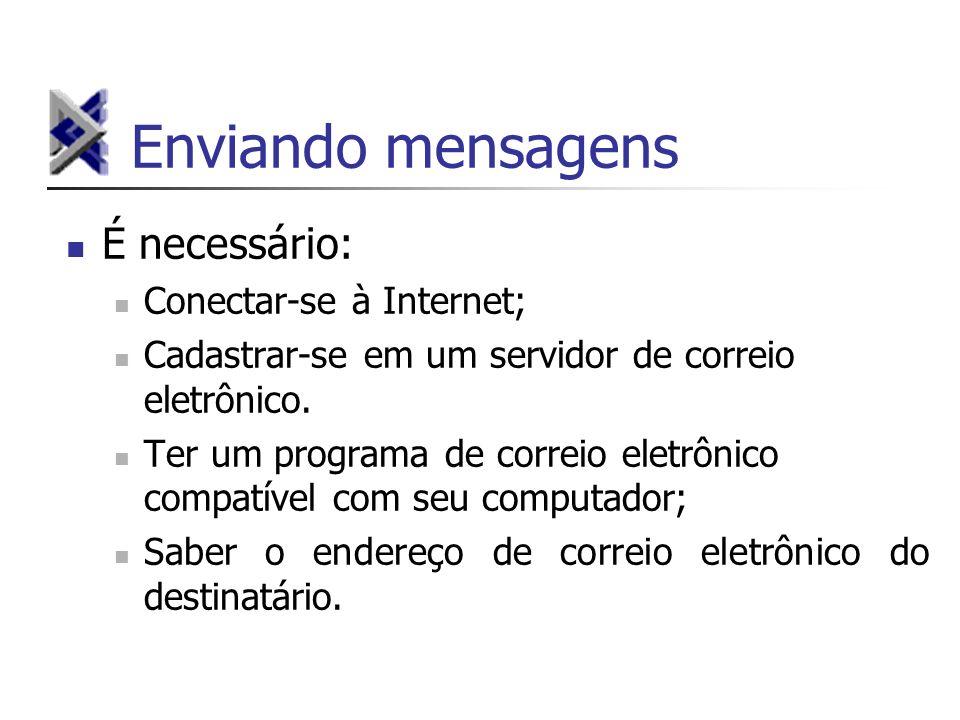 Enviando mensagens É necessário: Conectar-se à Internet; Cadastrar-se em um servidor de correio eletrônico. Ter um programa de correio eletrônico comp