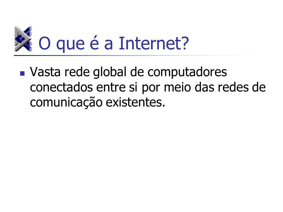 O que é a Internet? Vasta rede global de computadores conectados entre si por meio das redes de comunicação existentes.