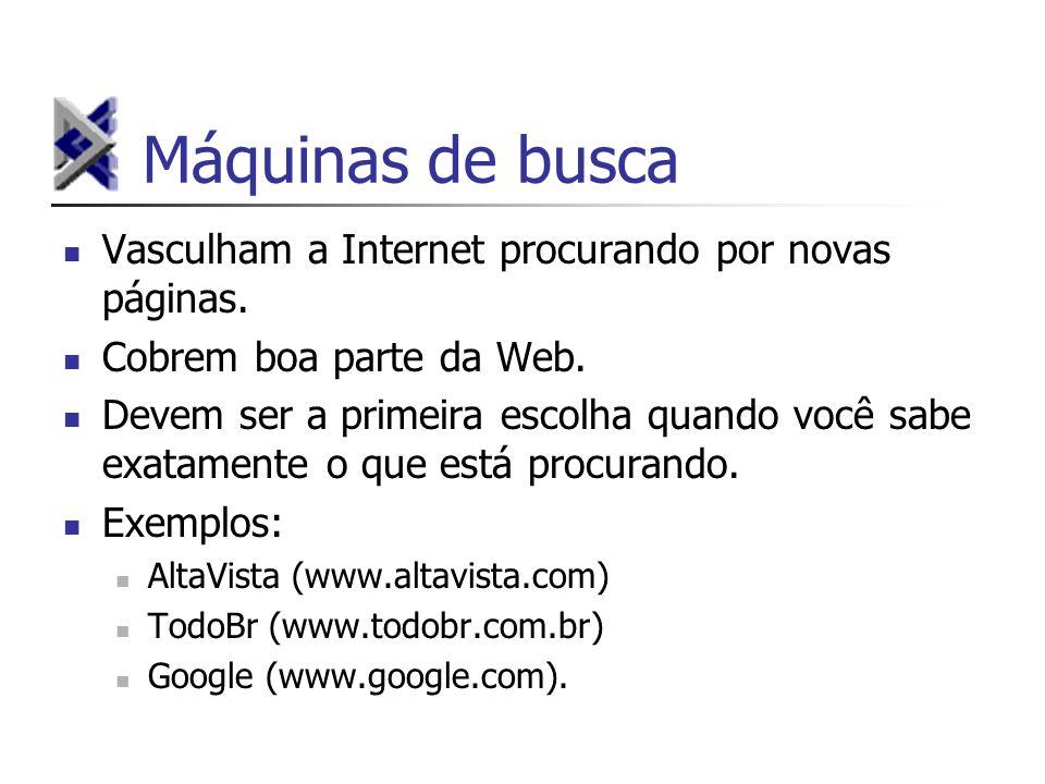 Máquinas de busca Vasculham a Internet procurando por novas páginas. Cobrem boa parte da Web. Devem ser a primeira escolha quando você sabe exatamente