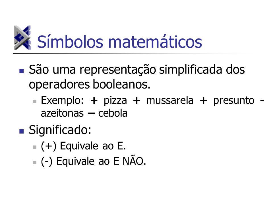 Símbolos matemáticos São uma representação simplificada dos operadores booleanos. Exemplo: + pizza + mussarela + presunto - azeitonas – cebola Signifi